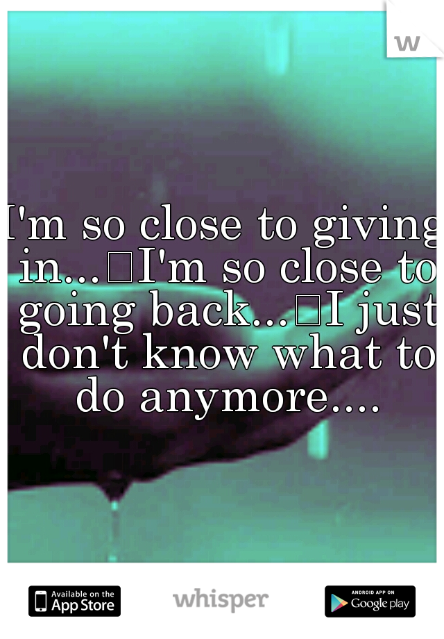 I'm so close to giving in... I'm so close to going back... I just don't know what to do anymore....