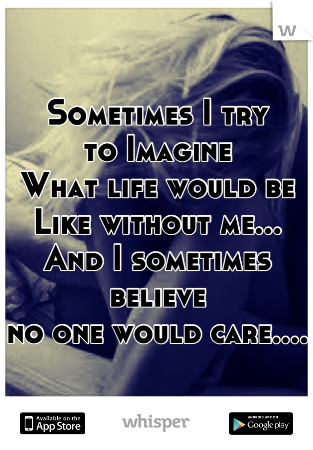 Sometimes I try  to Imagine What life would be Like without me... And I sometimes believe  no one would care....
