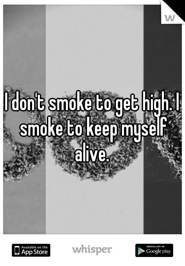 I don't smoke to get high. I smoke to keep myself alive.