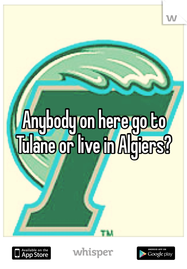 Anybody on here go to Tulane or live in Algiers?