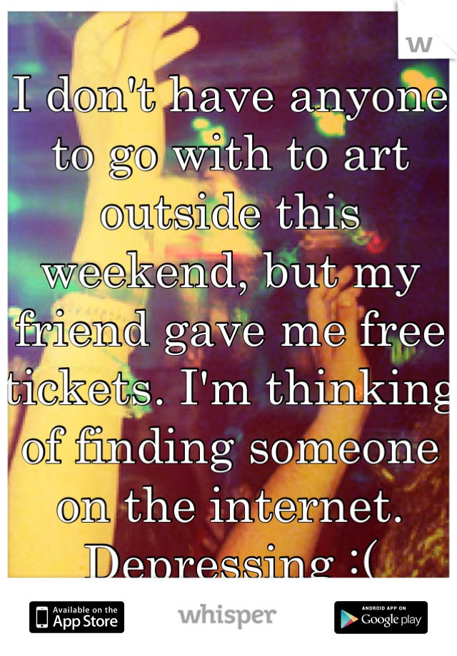 I don't have anyone to go with to art outside this weekend, but my friend gave me free tickets. I'm thinking of finding someone on the internet. Depressing :(