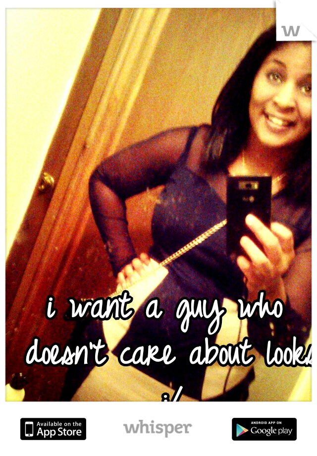 i want a guy who doesn't care about looks :/