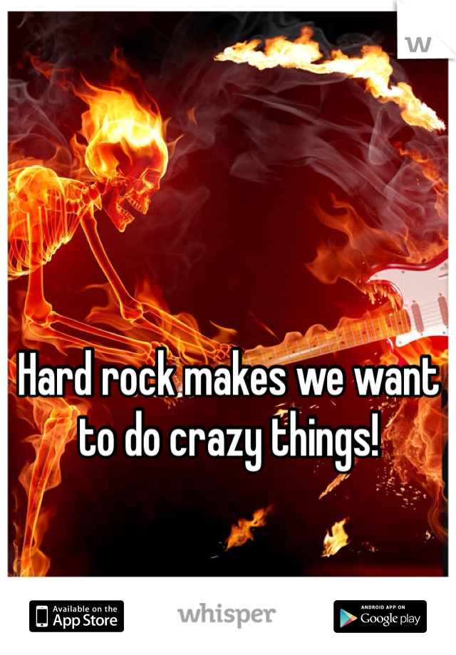 Hard rock makes we want to do crazy things!