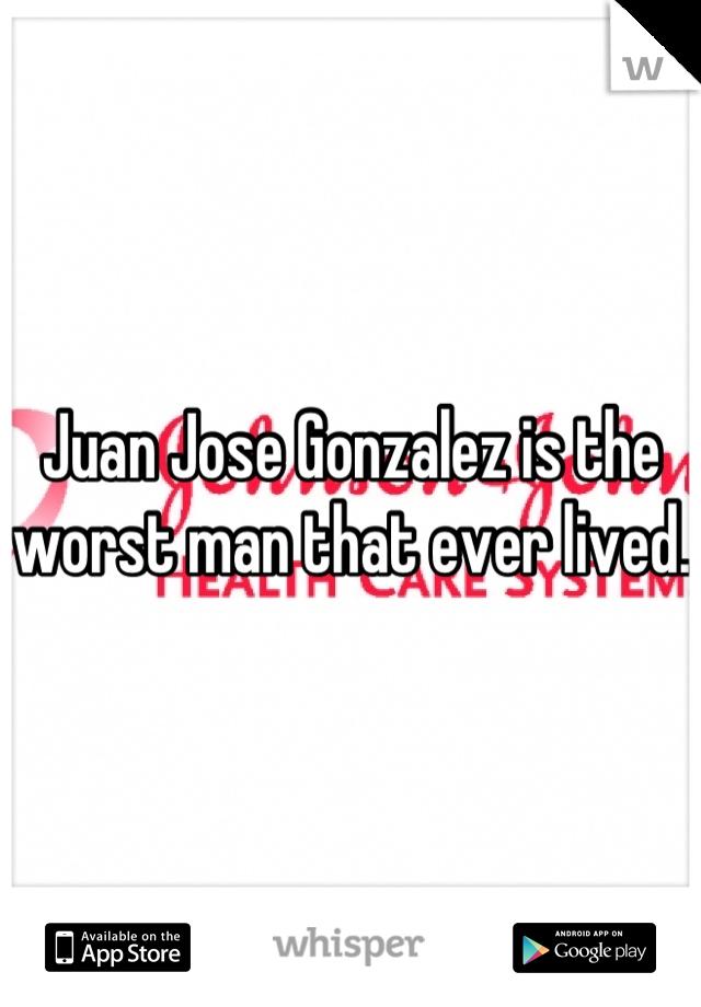 Juan Jose Gonzalez is the worst man that ever lived.