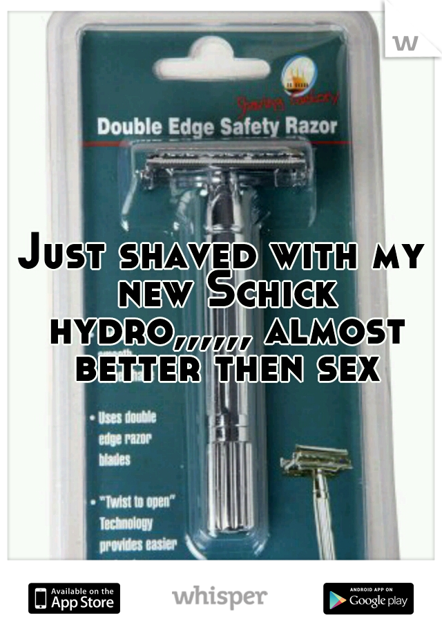Just shaved with my new Schick hydro,,,,,, almost better then sex