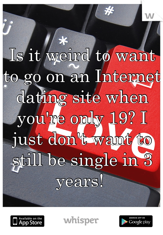 Is it weird to want to go on an Internet dating site when you're only 19? I just don't want to still be single in 3 years!