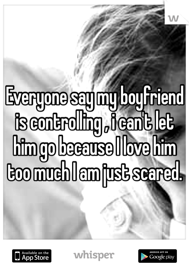 Everyone say my boyfriend is controlling , i can't let him go because I love him too much I am just scared.