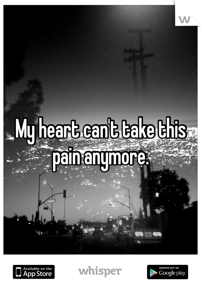 My heart can't take this pain anymore.