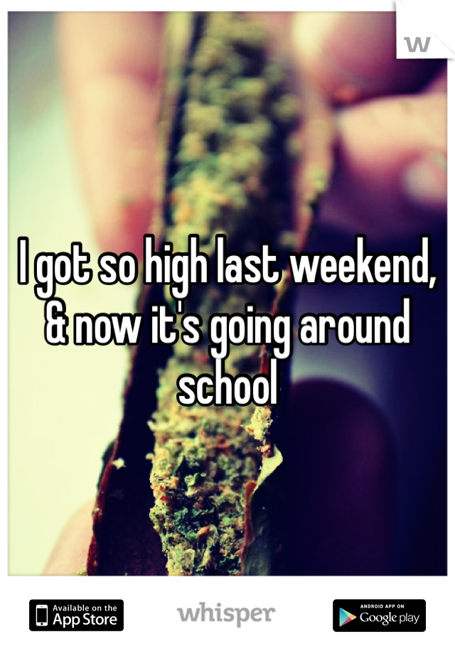 I got so high last weekend, & now it's going around school