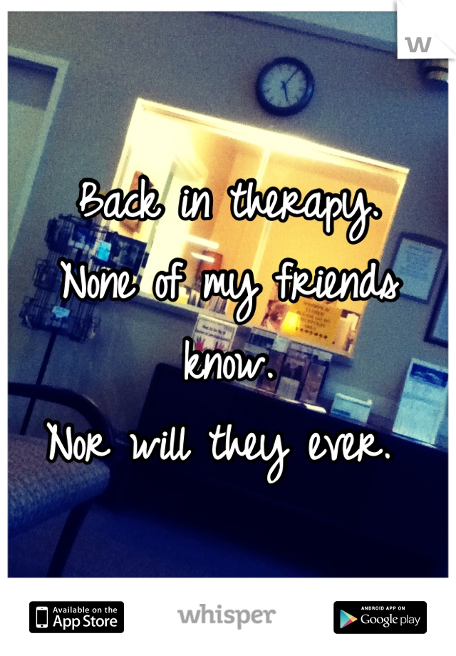 Back in therapy.  None of my friends know.  Nor will they ever.