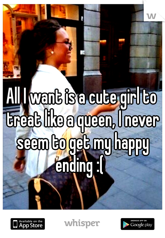 All I want is a cute girl to treat like a queen, I never seem to get my happy ending :(