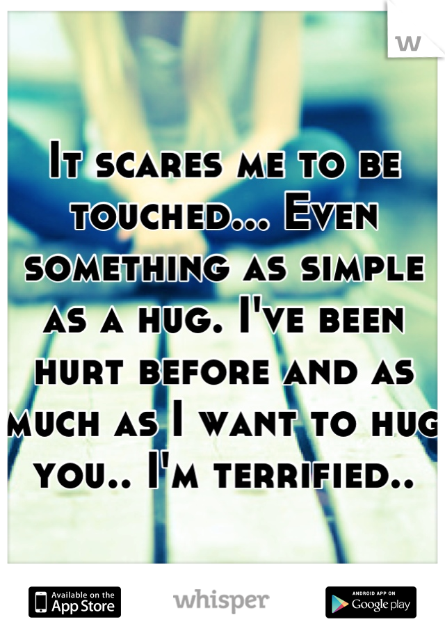 It scares me to be touched... Even something as simple as a hug. I've been hurt before and as much as I want to hug you.. I'm terrified..