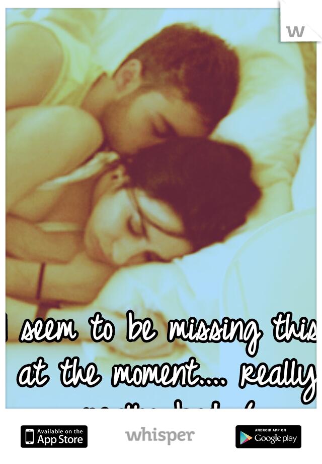 I seem to be missing this at the moment.... really really bad :(