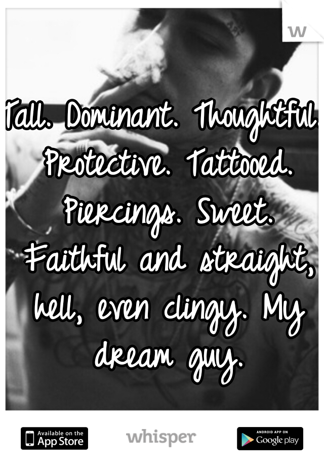 Tall. Dominant. Thoughtful. Protective. Tattooed. Piercings. Sweet. Faithful and straight, hell, even clingy. My dream guy.