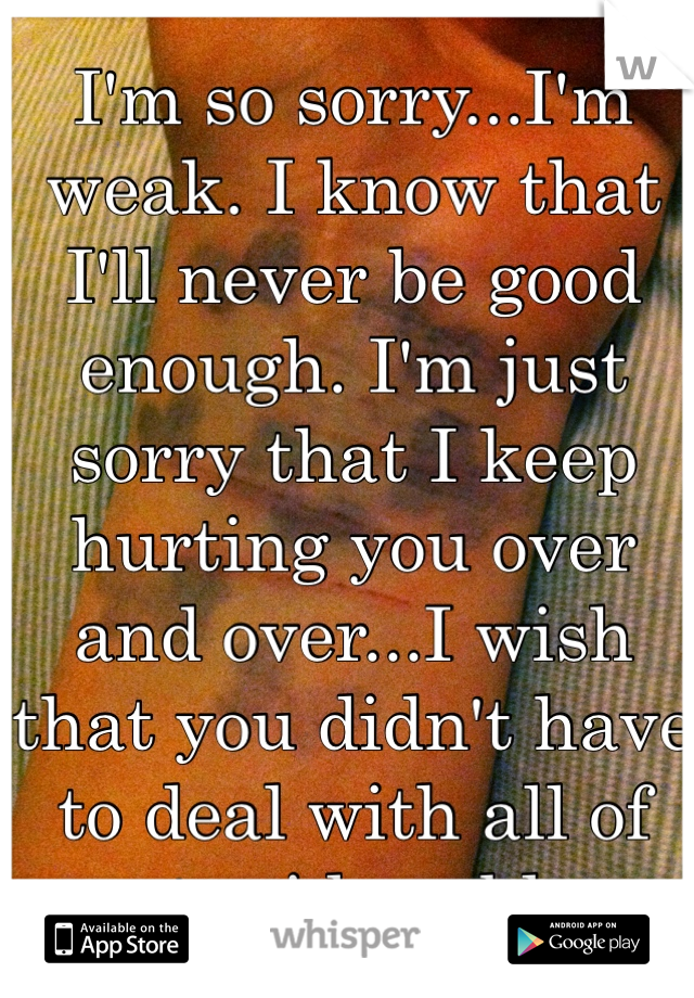 I'm so sorry...I'm weak. I know that I'll never be good enough. I'm just sorry that I keep hurting you over and over...I wish that you didn't have to deal with all of my stupid problems.