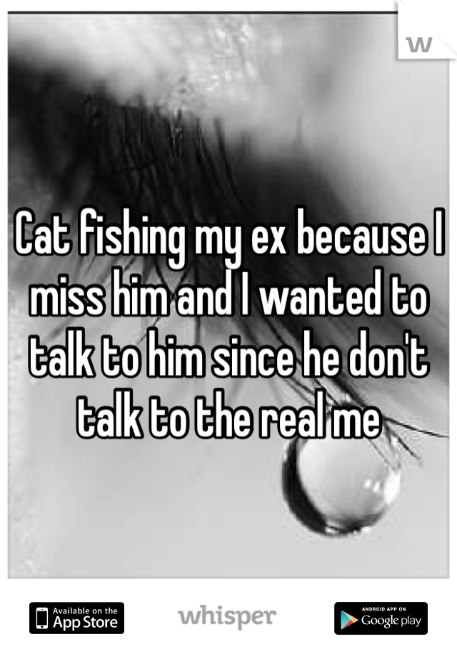 Cat fishing my ex because I miss him and I wanted to talk to him since he don't talk to the real me