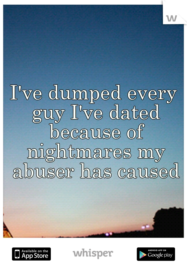 I've dumped every guy I've dated because of nightmares my abuser has caused