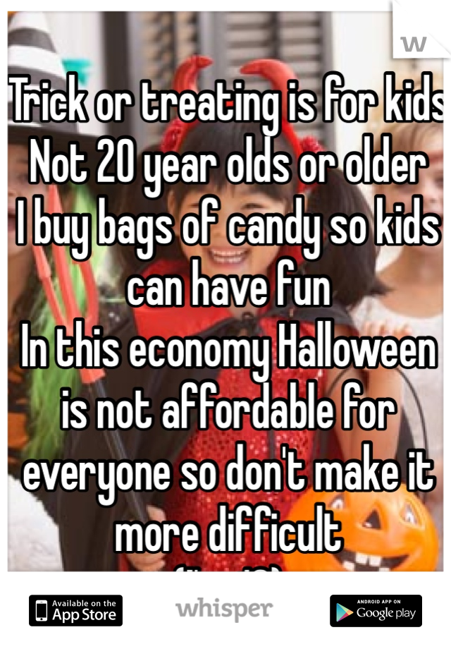 Trick or treating is for kids Not 20 year olds or older I buy bags of candy so kids can have fun  In this economy Halloween is not affordable for everyone so don't make it more difficult  (I'm 18)
