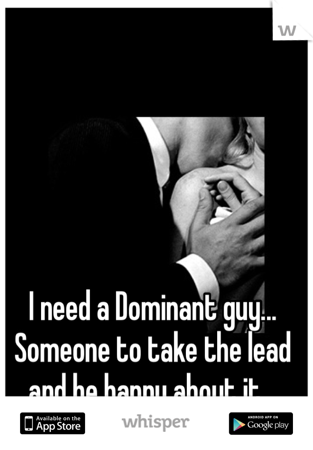 I need a Dominant guy...  Someone to take the lead and be happy about it...