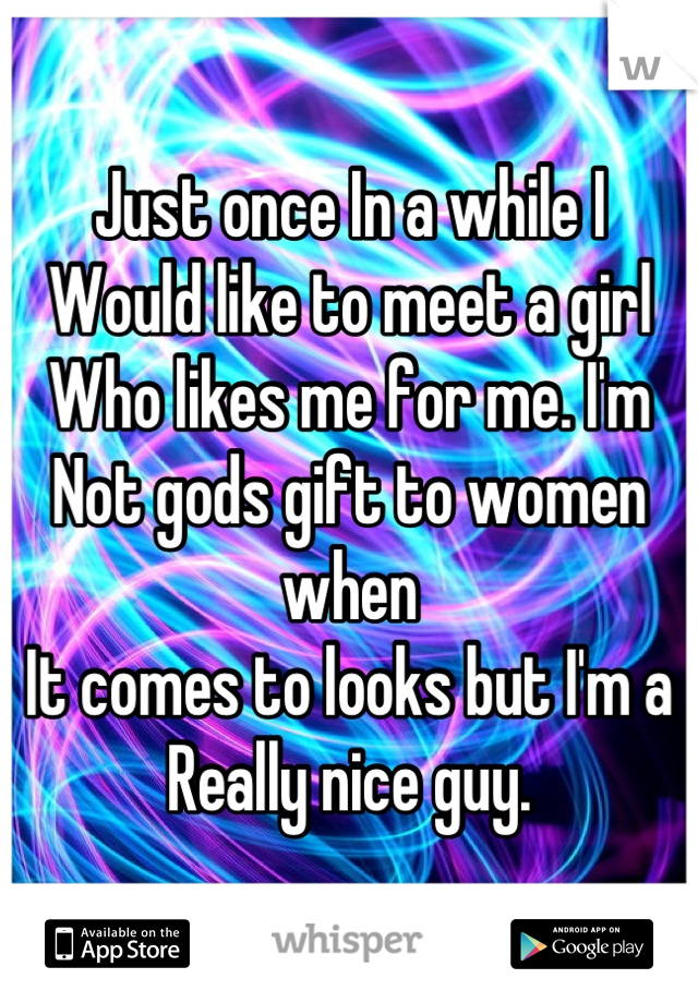 Just once In a while I Would like to meet a girl Who likes me for me. I'm Not gods gift to women when It comes to looks but I'm a Really nice guy.