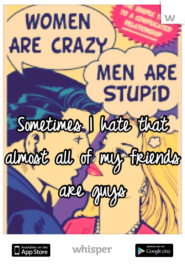 Sometimes I hate that almost all of my friends are guys