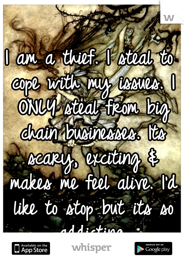 I am a thief. I steal to cope with my issues. I ONLY steal from big chain businesses. Its scary, exciting & makes me feel alive. I'd like to stop but its so addicting.
