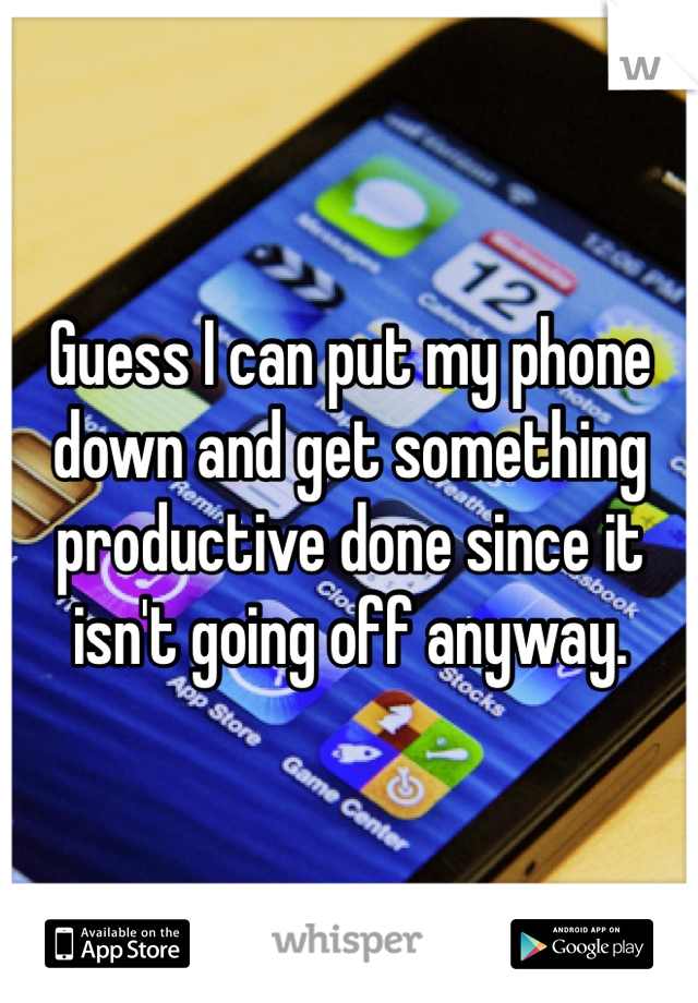Guess I can put my phone down and get something productive done since it isn't going off anyway.