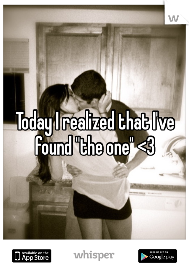 "Today I realized that I've found ""the one"" <3"