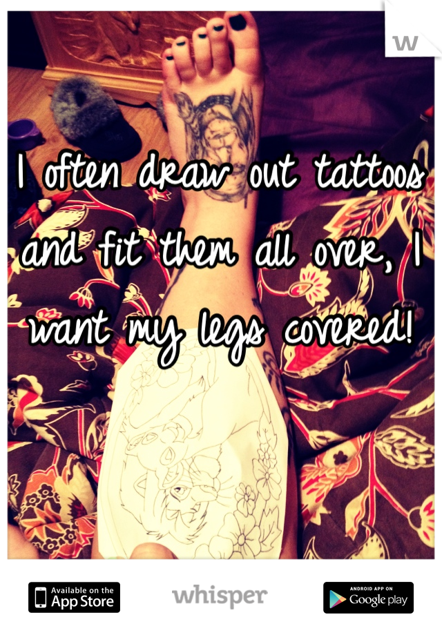 I often draw out tattoos and fit them all over, I want my legs covered!