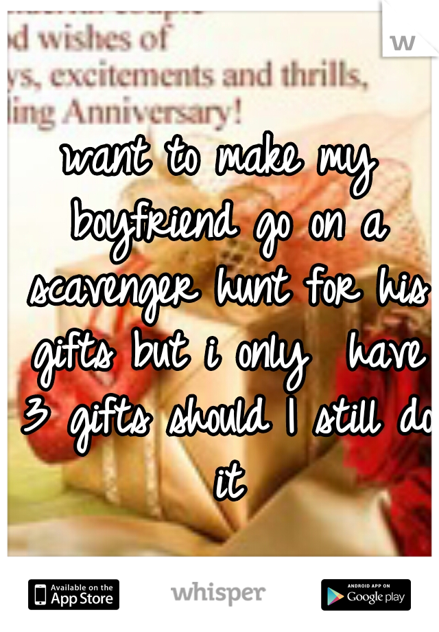 want to make my boyfriend go on a scavenger hunt for his gifts but i only  have 3 gifts should I still do it