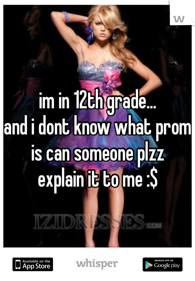 im in 12th grade... and i dont know what prom is can someone plzz  explain it to me :$