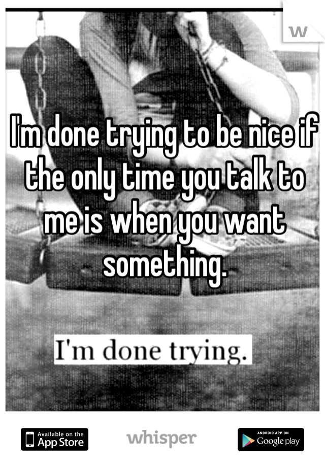 I'm done trying to be nice if the only time you talk to me is when you want something.