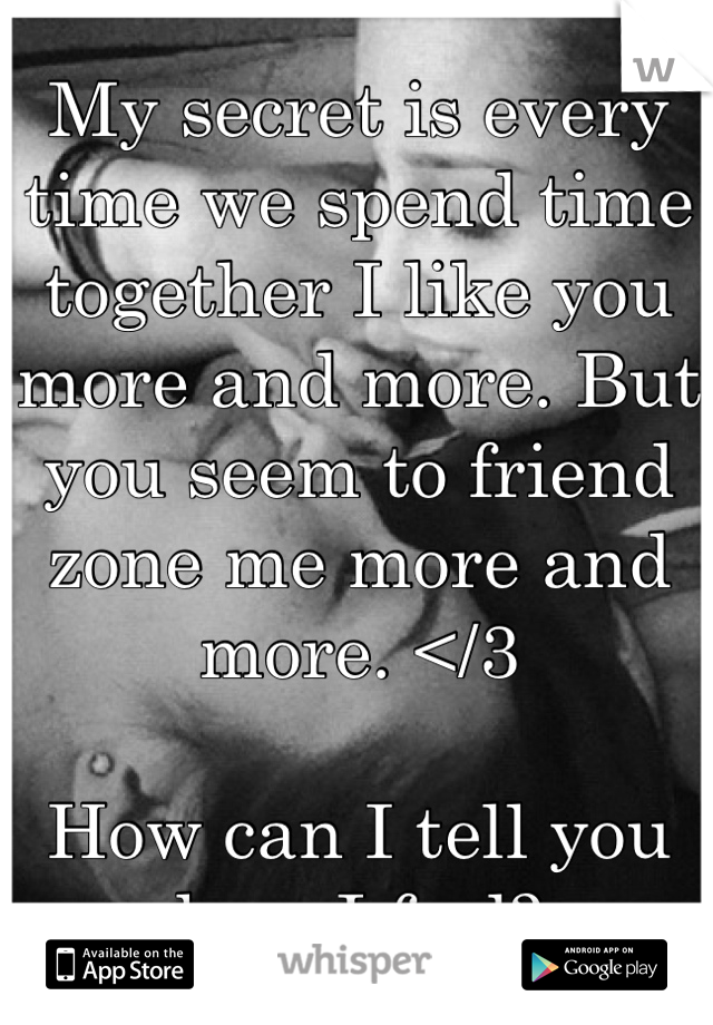 My secret is every time we spend time together I like you more and more. But you seem to friend zone me more and more. </3   How can I tell you how I feel?