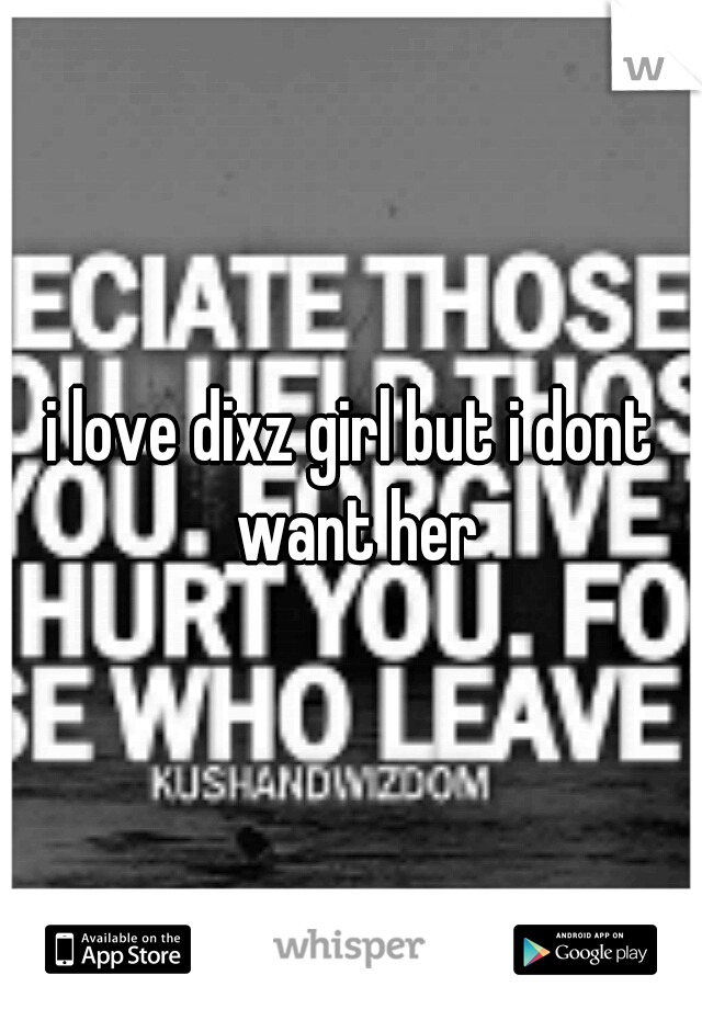 i love dixz girl but i dont want her