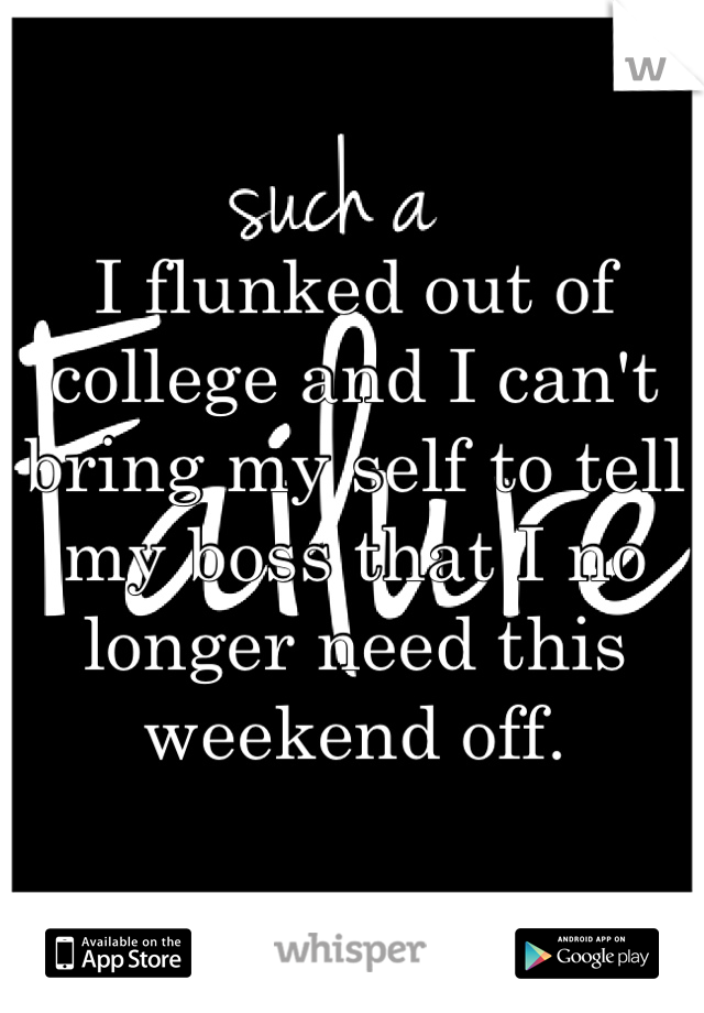 I flunked out of college and I can't bring my self to tell my boss that I no longer need this weekend off.