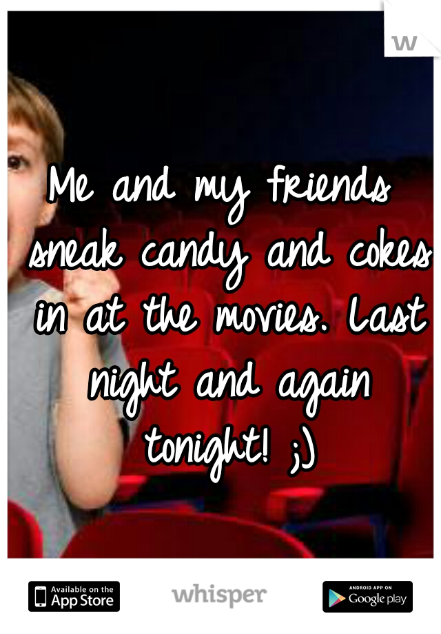 Me and my friends sneak candy and cokes in at the movies. Last night and again tonight! ;)