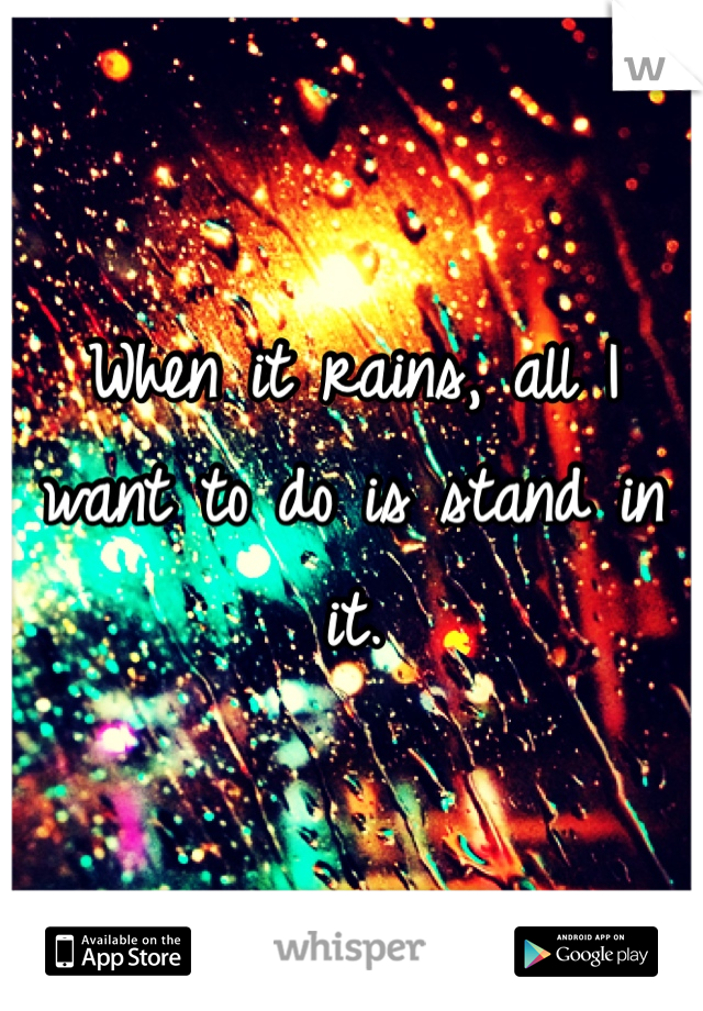 When it rains, all I want to do is stand in it.
