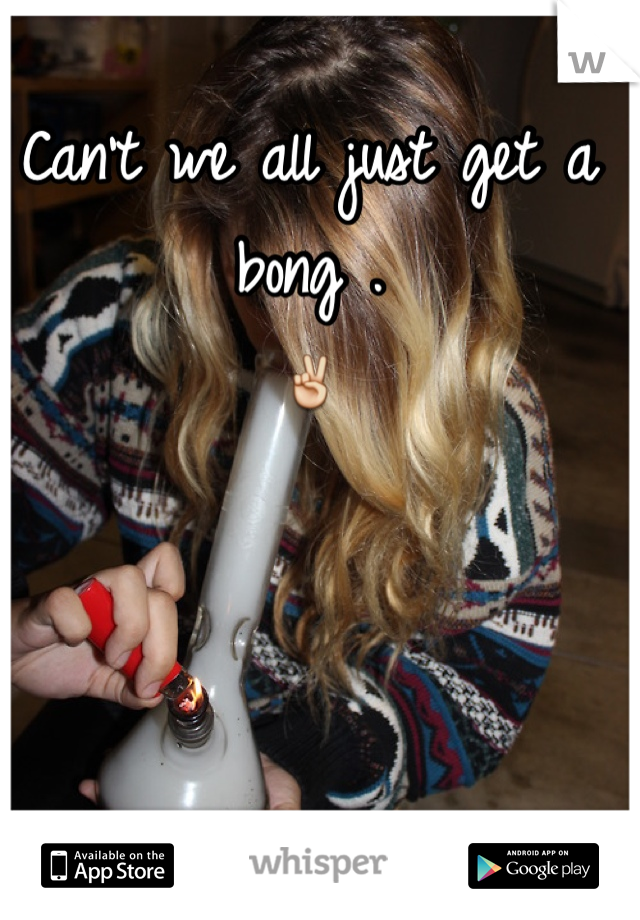 Can't we all just get a bong .  ✌️
