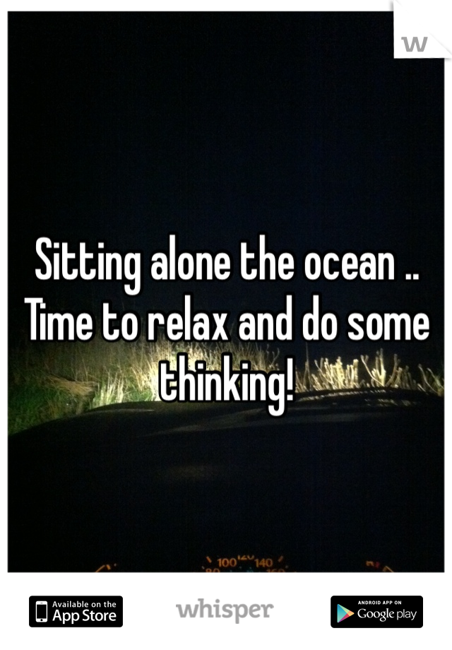 Sitting alone the ocean .. Time to relax and do some thinking!