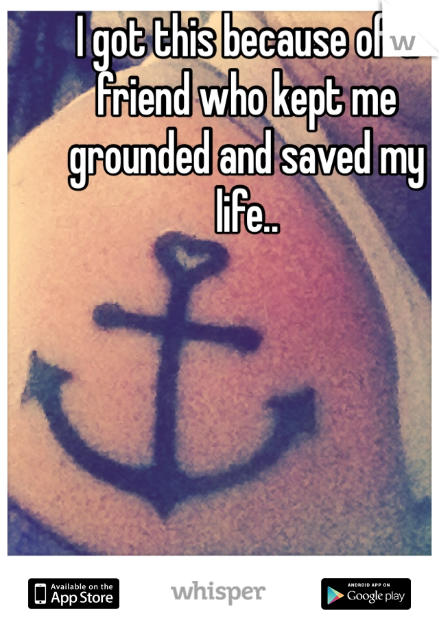 I got this because of a friend who kept me grounded and saved my life..