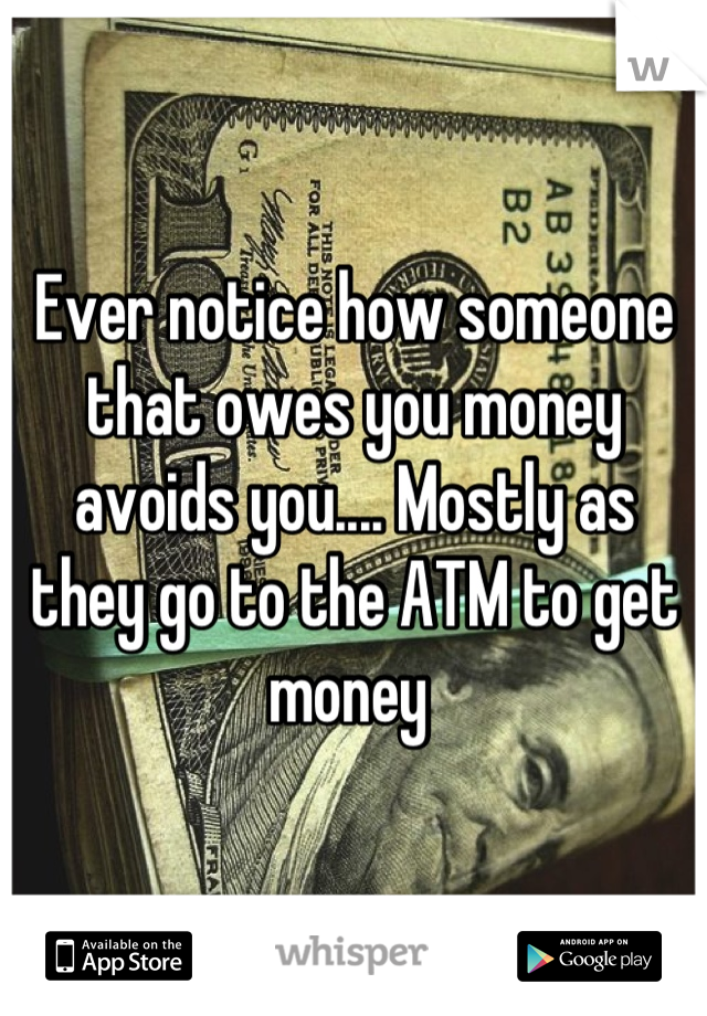 Ever notice how someone that owes you money avoids you.... Mostly as they go to the ATM to get money
