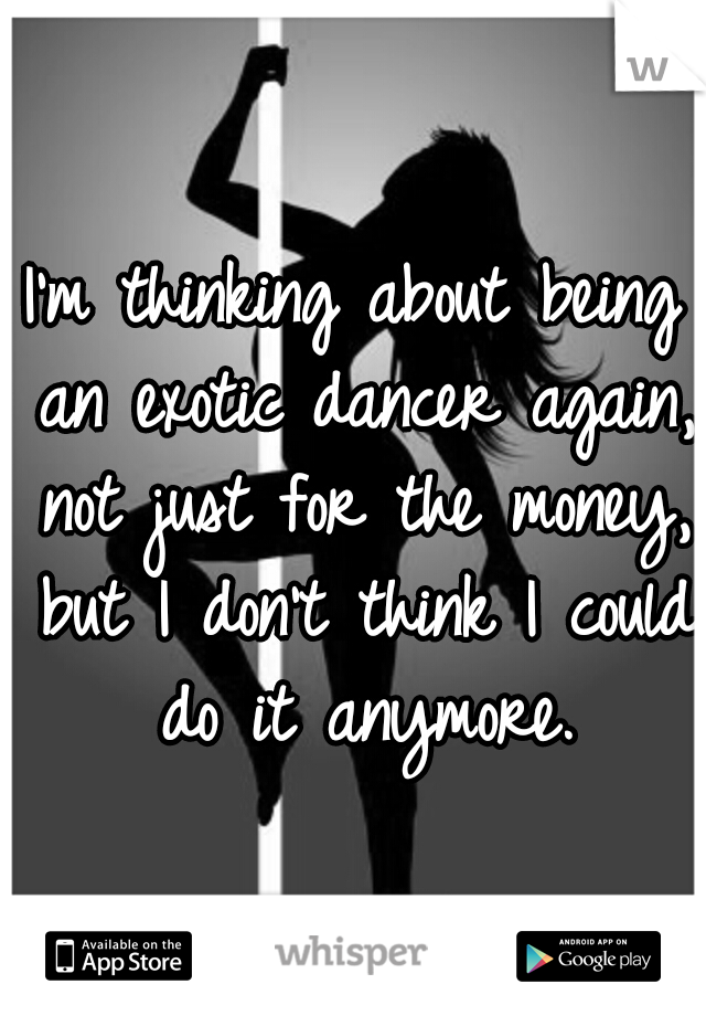 I'm thinking about being an exotic dancer again, not just for the money, but I don't think I could do it anymore.