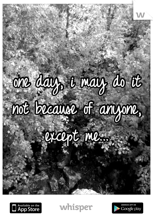 one day, i may do it  not because of anyone, except me...