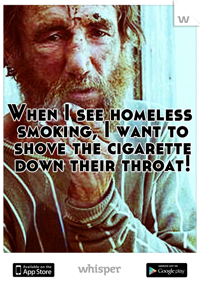 When I see homeless smoking, I want to shove the cigarette down their throat!