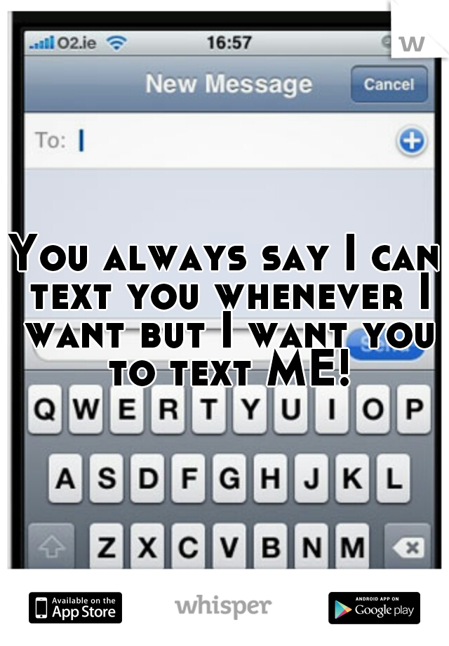 You always say I can text you whenever I want but I want you to text ME!