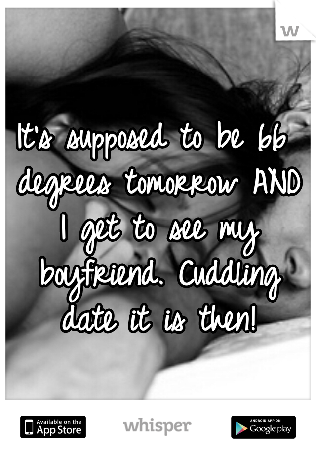 It's supposed to be 66 degrees tomorrow AND I get to see my boyfriend. Cuddling date it is then!