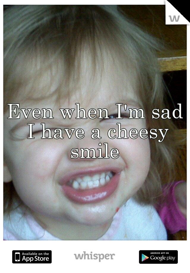 Even when I'm sad I have a cheesy smile