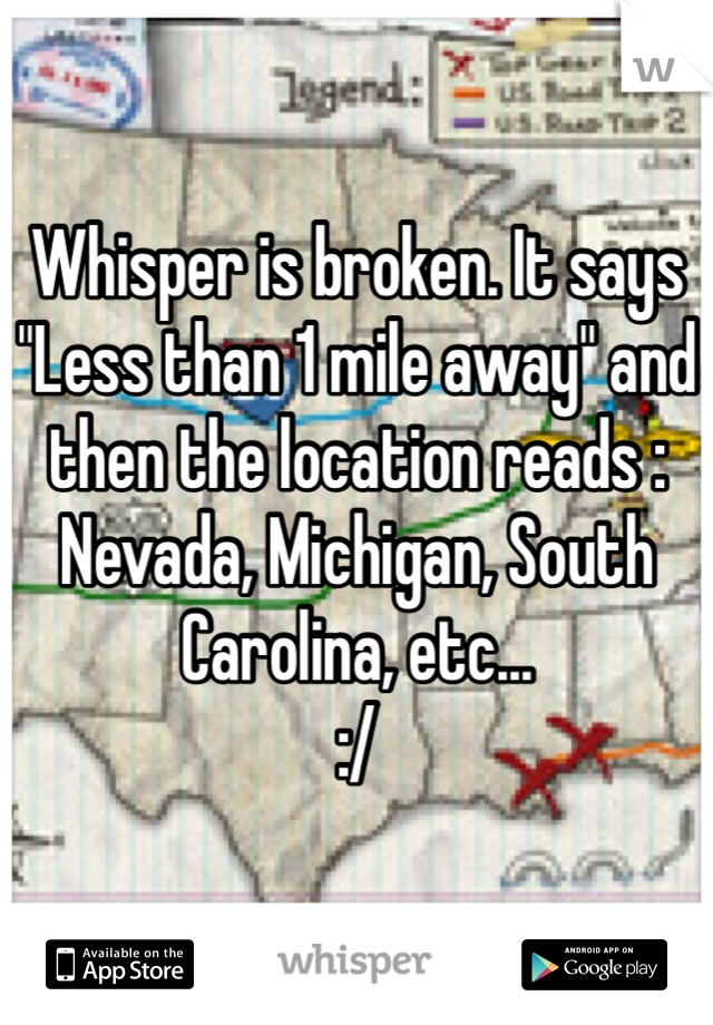 "Whisper is broken. It says ""Less than 1 mile away"" and then the location reads : Nevada, Michigan, South Carolina, etc...   :/"