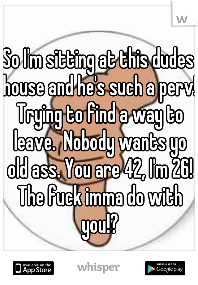 So I'm sitting at this dudes house and he's such a perv! Trying to find a way to leave.  Nobody wants yo old ass. You are 42, I'm 26! The fuck imma do with you!?
