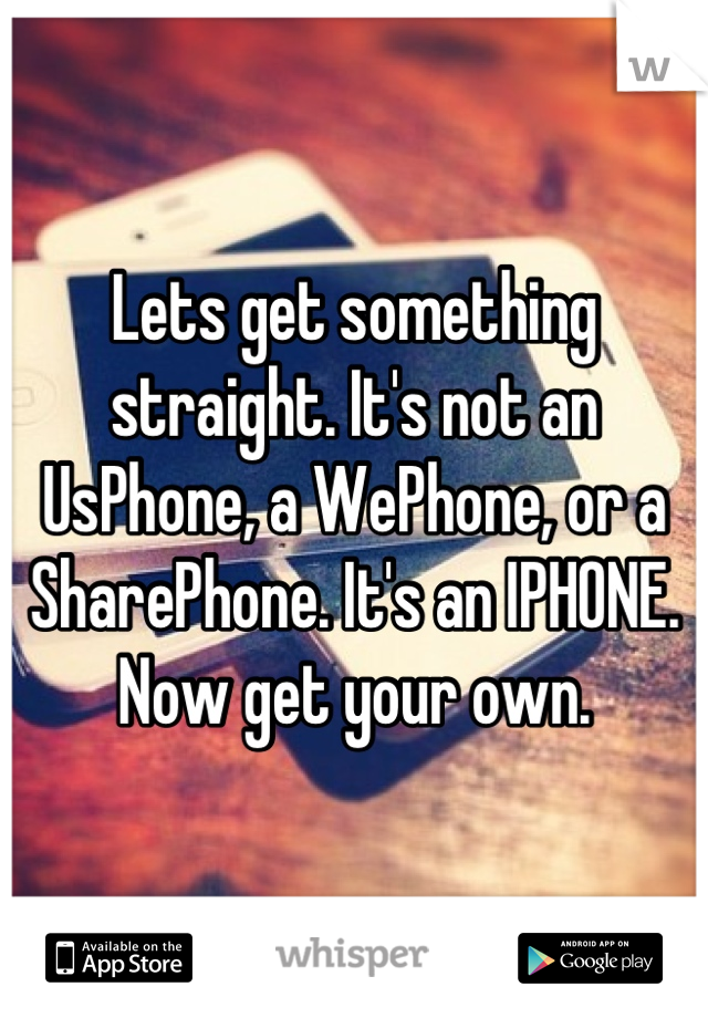 Lets get something straight. It's not an UsPhone, a WePhone, or a SharePhone. It's an IPHONE. Now get your own.